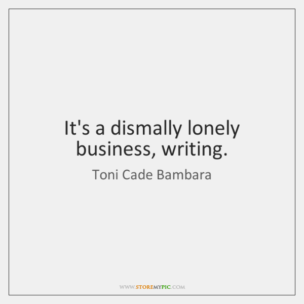 It's a dismally lonely business, writing.