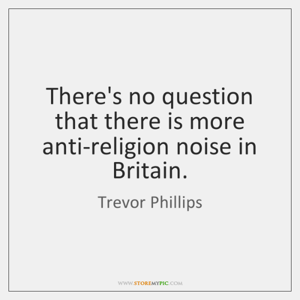 There's no question that there is more anti-religion noise in Britain.