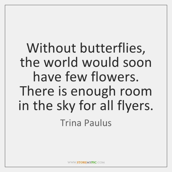 Without butterflies, the world would soon have few flowers. There is enough ...