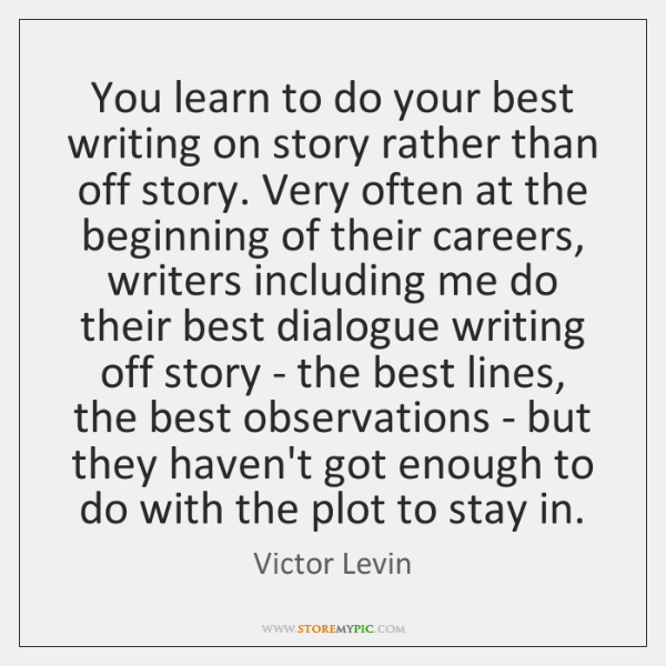 You learn to do your best writing on story rather than off ...