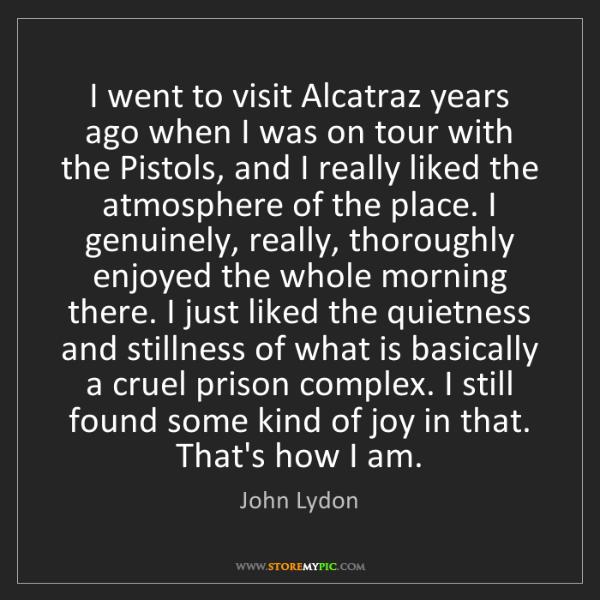 John Lydon: I went to visit Alcatraz years ago when I was on tour...