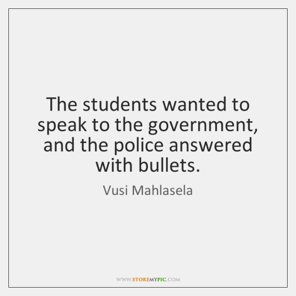 The students wanted to speak to the government, and the police answered ...