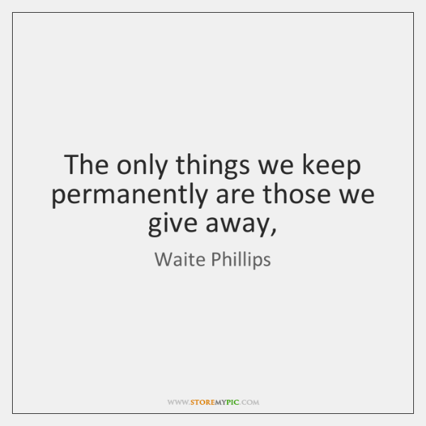 The only things we keep permanently are those we give away,