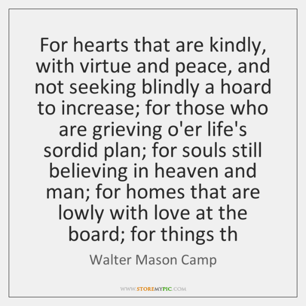 For hearts that are kindly, with virtue and peace, and not seeking ...