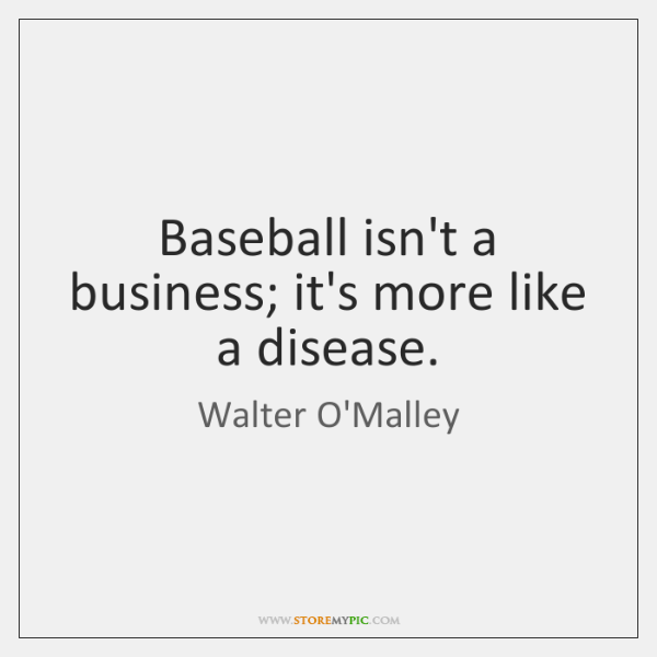 Baseball isn't a business; it's more like a disease.