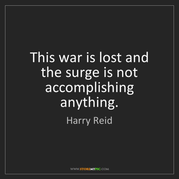 Harry Reid: This war is lost and the surge is not accomplishing anything.