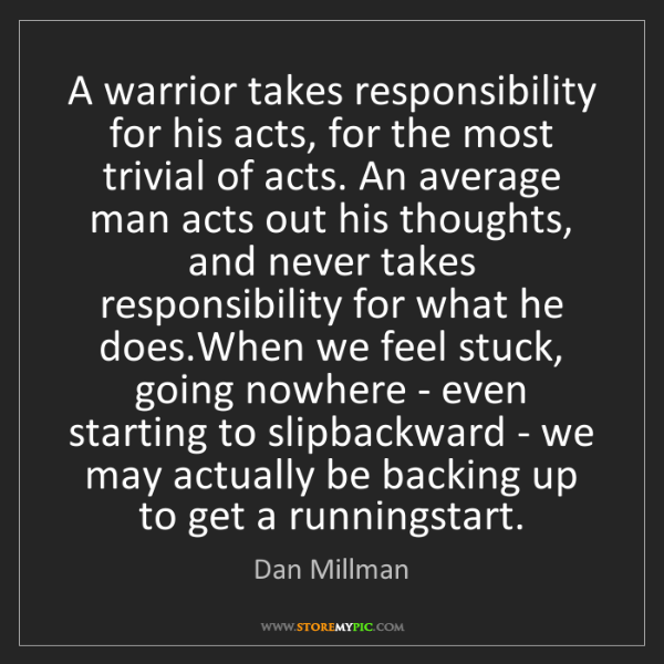 Dan Millman: A warrior takes responsibility for his acts, for the...