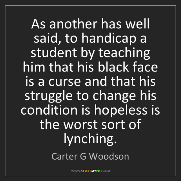 Carter G Woodson: As another has well said, to handicap a student by teaching...