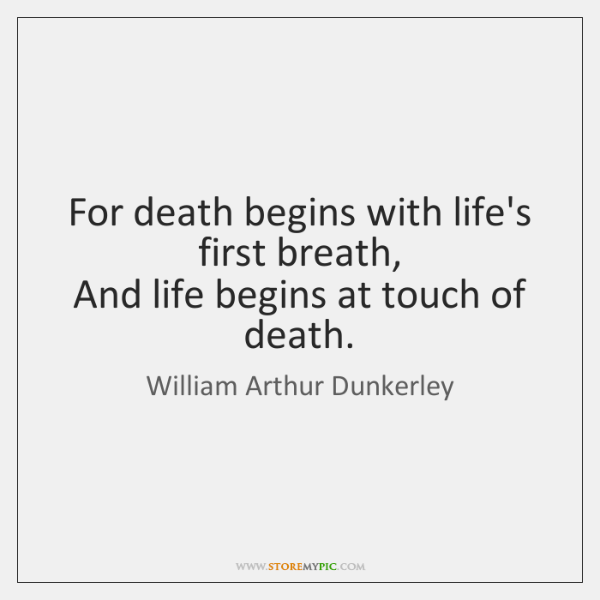 For death begins with life's first breath,   And life begins at touch ...