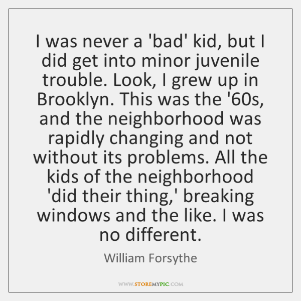 I was never a 'bad' kid, but I did get into minor ...