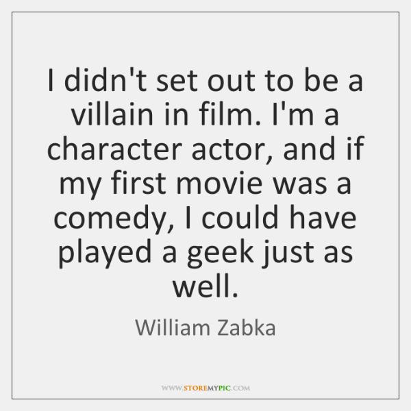 I didn't set out to be a villain in film. I'm a ...