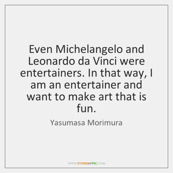 Even Michelangelo and Leonardo da Vinci were entertainers. In that way, I ...