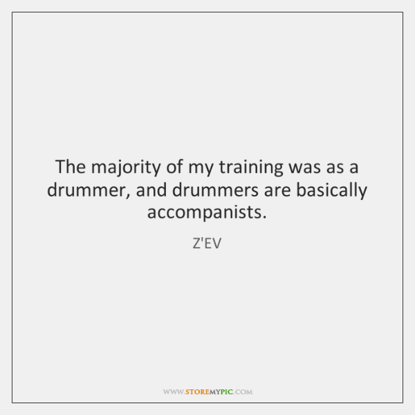 The majority of my training was as a drummer, and drummers are ...