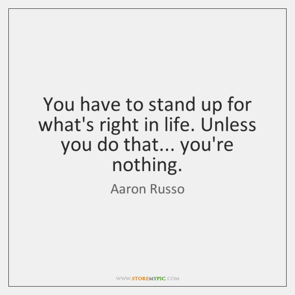 You have to stand up for what's right in life. Unless you ...