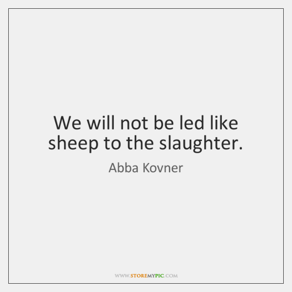 We will not be led like sheep to the slaughter.
