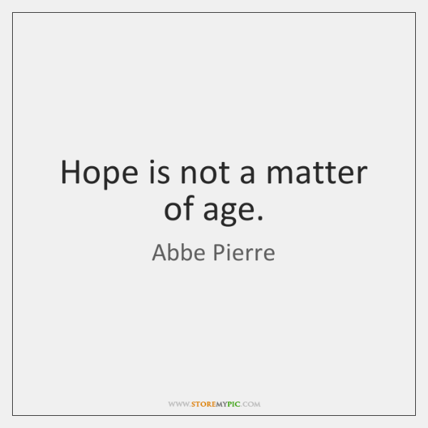 Hope is not a matter of age.