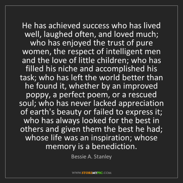Bessie A. Stanley: He has achieved success who has lived well, laughed often,...