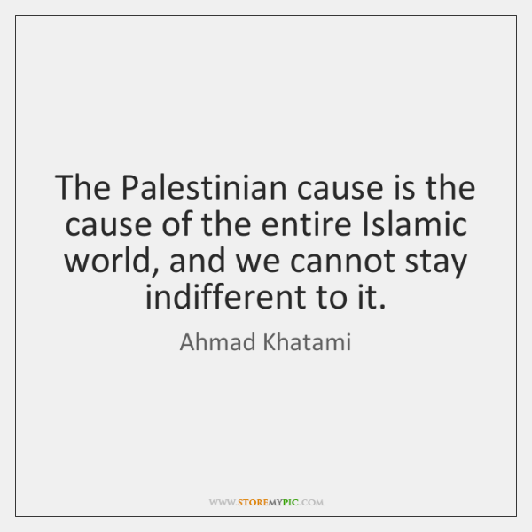 The Palestinian cause is the cause of the entire Islamic world, and ...
