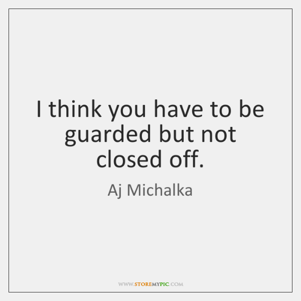 I think you have to be guarded but not closed off.