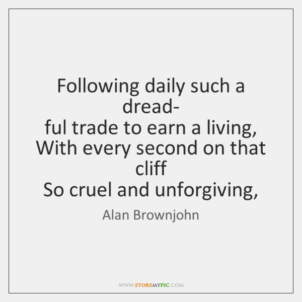 Following daily such a dread-   ful trade to earn a living,   With ...