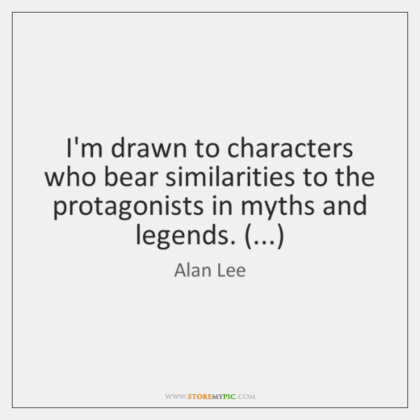 I'm drawn to characters who bear similarities to the protagonists in myths ...