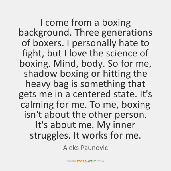 I come from a boxing background. Three generations of boxers. I personally ...