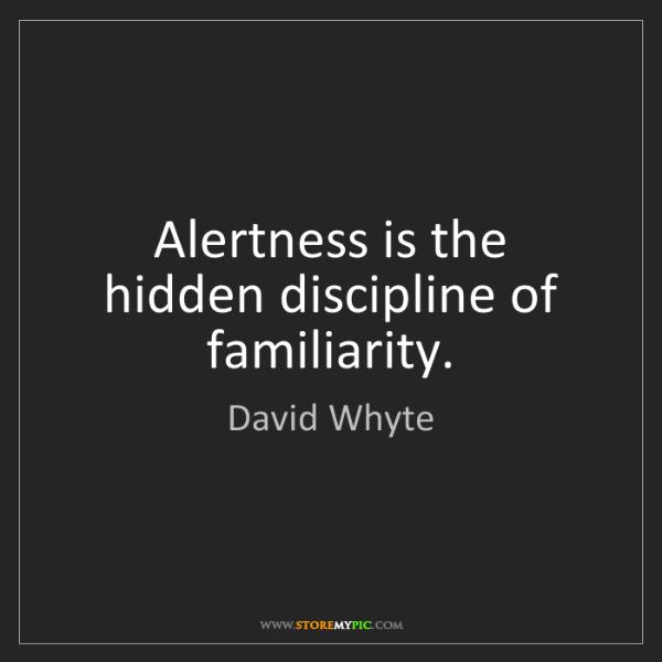 David Whyte: Alertness is the hidden discipline of familiarity.