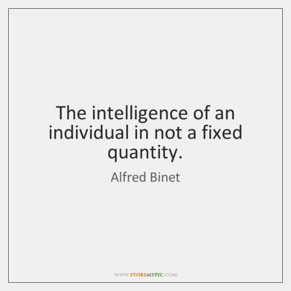 The intelligence of an individual in not a fixed quantity.