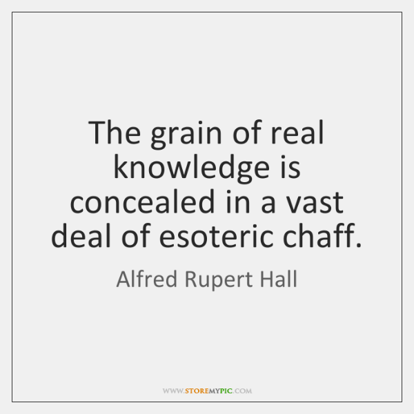 The grain of real knowledge is concealed in a vast deal of ...