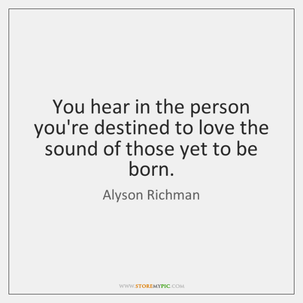 You hear in the person you're destined to love the sound of ...