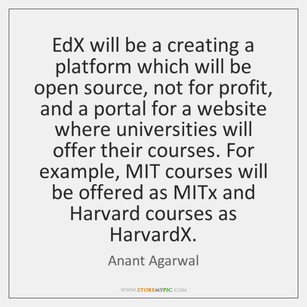 EdX will be a creating a platform which will be open source, ...