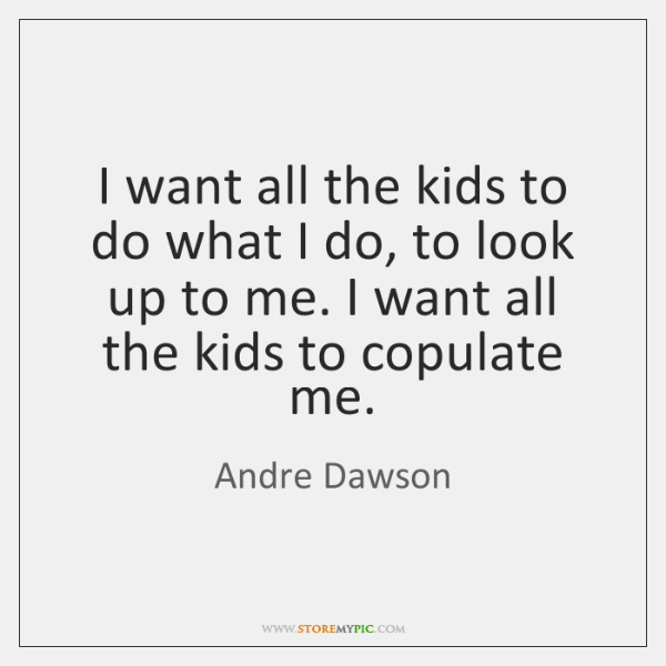 I want all the kids to do what I do, to look ...