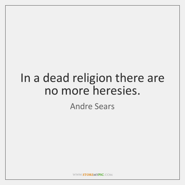In a dead religion there are no more heresies.