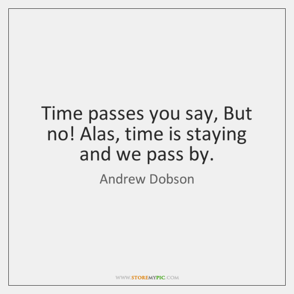 Time passes you say, But no! Alas, time is staying and we ...