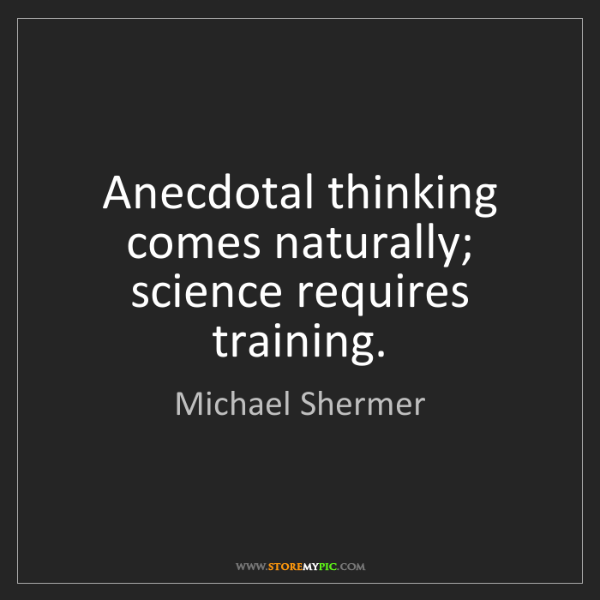 Michael Shermer: Anecdotal thinking comes naturally; science requires...