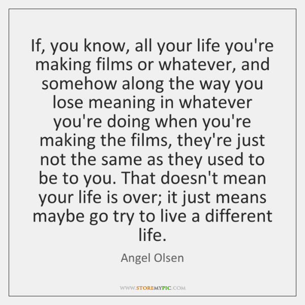 If, you know, all your life you're making films or whatever, and ...
