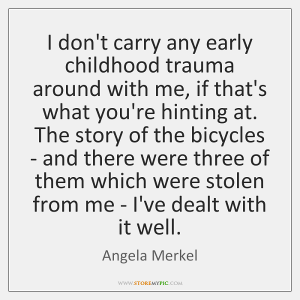 I don't carry any early childhood trauma around with me, if that's ...