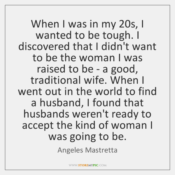 When I was in my 20s, I wanted to be tough. I ...