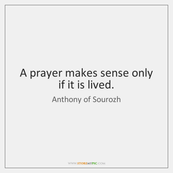 A prayer makes sense only if it is lived.