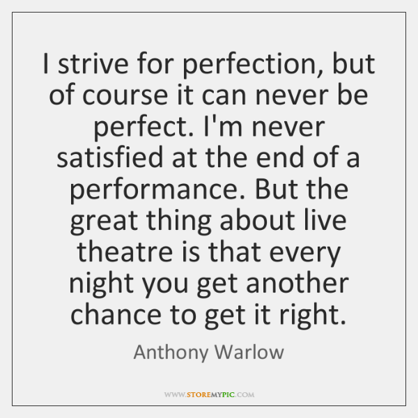 I strive for perfection, but of course it can never be perfect. ...