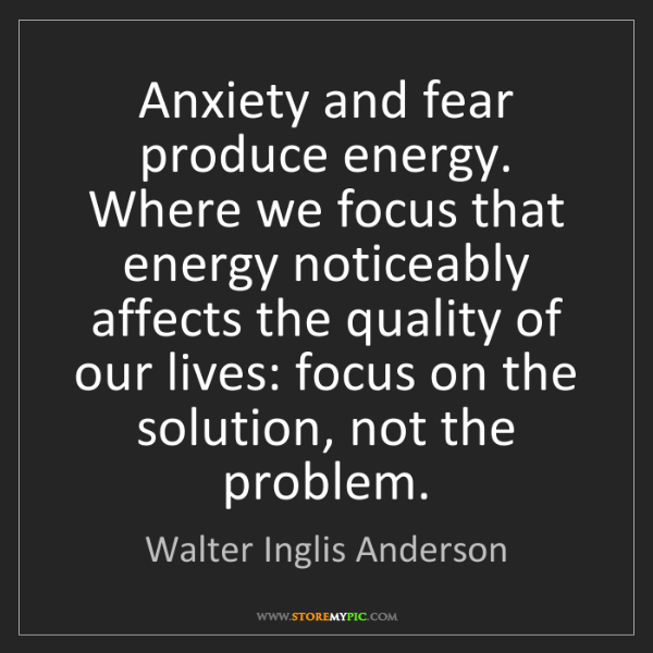 Walter Inglis Anderson: Anxiety and fear produce energy. Where we focus that...