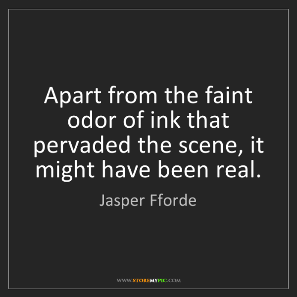 Jasper Fforde: Apart from the faint odor of ink that pervaded the scene,...