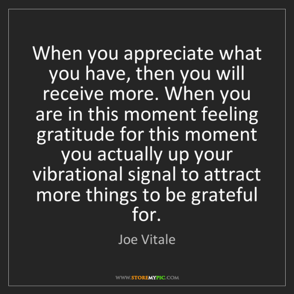 Joe Vitale: When you appreciate what you have, then you will receive...
