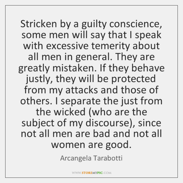 Stricken by a guilty conscience, some men will say that I speak ...