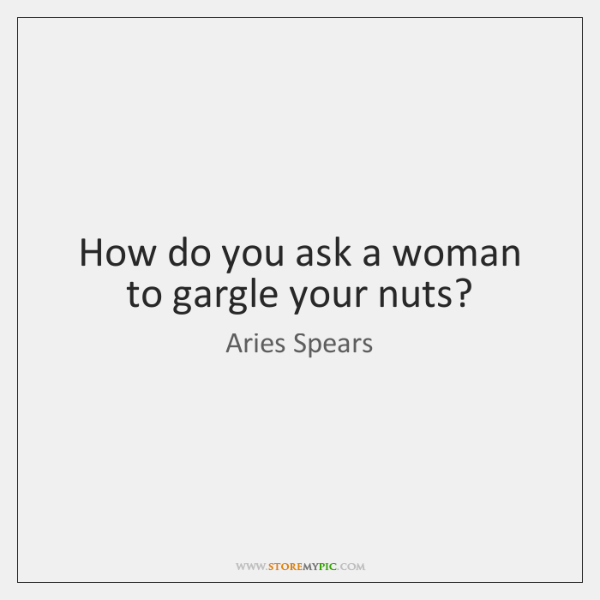 How do you ask a woman to gargle your nuts?