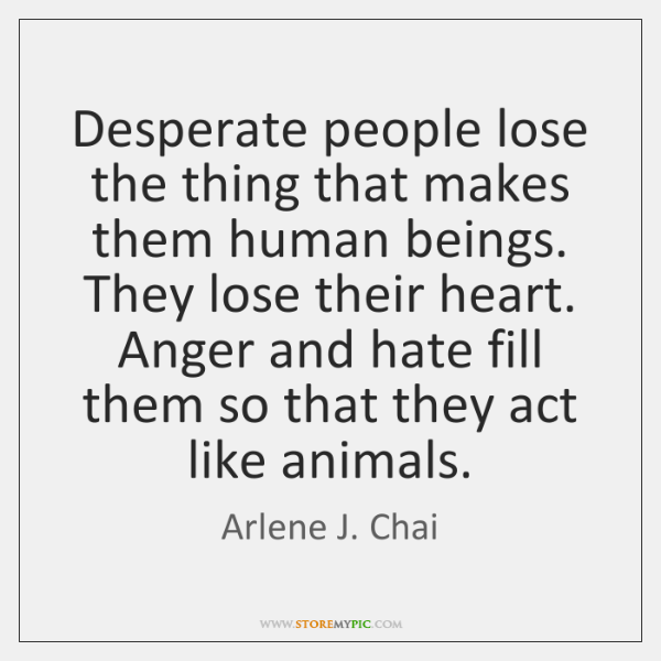 Desperate people lose the thing that makes them human beings. They lose ...