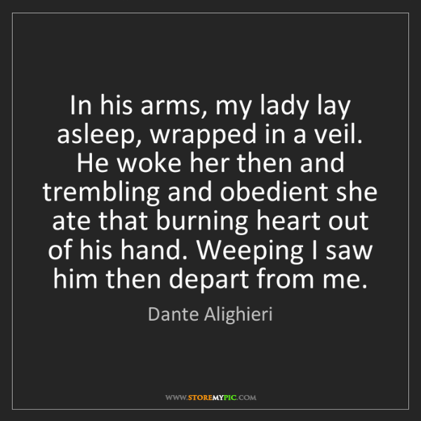 Dante Alighieri: In his arms, my lady lay asleep, wrapped in a veil. He...