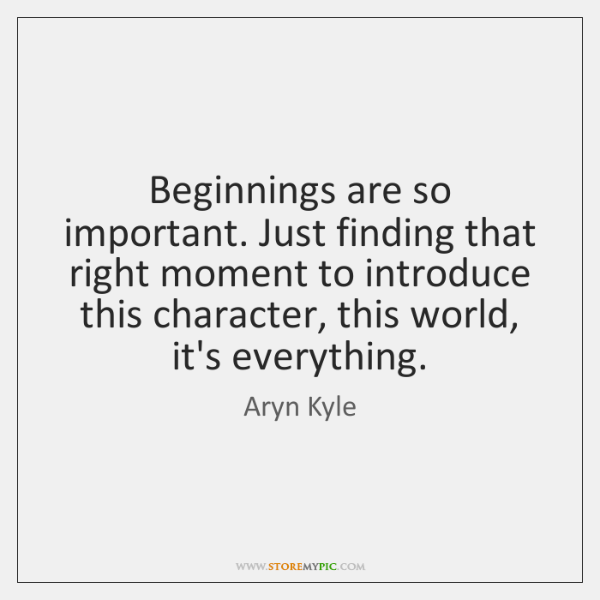 Beginnings are so important. Just finding that right moment to introduce this ...
