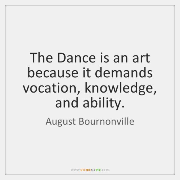 The Dance is an art because it demands vocation, knowledge, and ability.
