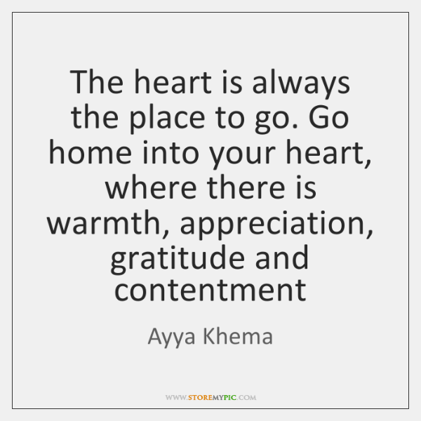 The heart is always the place to go. Go home into your ...